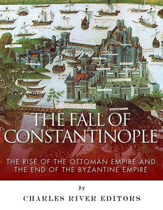 The Fall of Constantinople: The Rise of the Ottoman Empire and the End of the Byzantine Empire