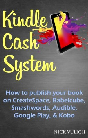 Kindle Cash System: How to Publish Your Book on CreateSpace, Babelcube, Smashwords, Audible, Google Play & Kobo