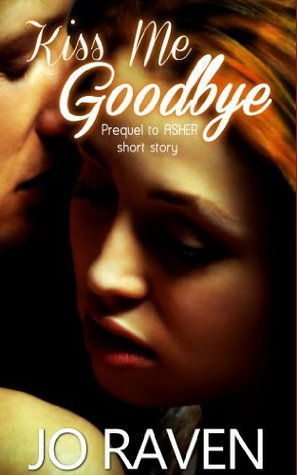Kiss Me Goodbye Prequel To Asher By Jo Raven