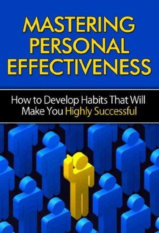 Mastering Personal Effectiveness - How to Develop Habits That Will Make You Highly Successful: Personal Effectiveness, Time Management, 7 Habits, Highly Effective People, Motivation, Self-Discipline