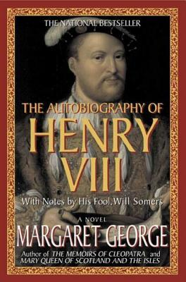 The autobiography of henry viii: with notes by his fool, will somers by Margaret George