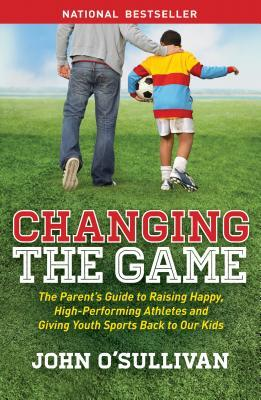 Changing the Game: The Parent's Guide to Raising Happy, High-Performing Athletes, and Giving Youth Sports Back to Our Kids