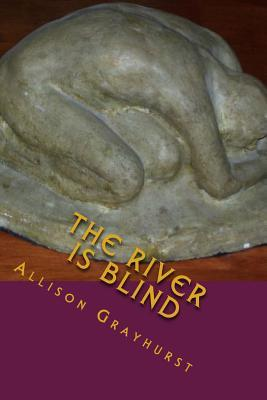 The River is Blind: The poetry of Allison Grayhurst