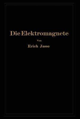 Die Elektromagnete: Grundlagen Fur Die Berechnung Des Magnetischen Feldes Und Der Darin Wirksamen Krafte Insbesondere an Eisenkorpern