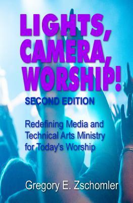 Lights, Camera, Worship!: Redefining Media and Technical Arts Ministry for Today's Worship
