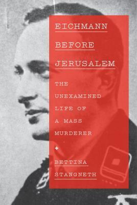 Eichmann Before Jerusalem: The Unexamined Life of a Mass Murderer