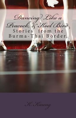 Dancing Like a Peacock, Koel Bird.: A Story from the Burma-Thai Border.