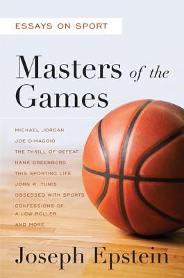 masters of the games essays on sport by joseph epstein