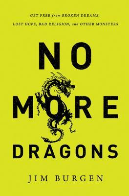 Ebook No More Dragons: Get Free from Broken Dreams, Lost Hope, Bad Religion, and Other Monsters by Jim Burgen TXT!