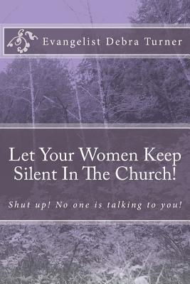 Let Your Women Keep Silent in the Church!: Shut Up! No One Is Talking to You!