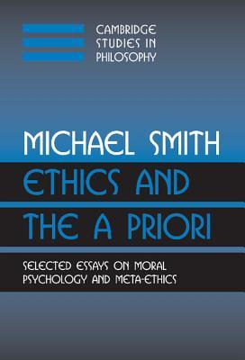 Ethics and the a Priori: Selected Essays on Moral Psychology and Meta-Ethics