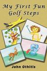 My First Fun Golf Steps by John Othitis