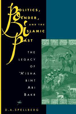 Politics, Gender, and the Islamic Past: The Legacy of 'a'isha Bint ABI Bakr