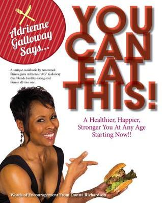 Adrienne AG Galloway Said, You Can Eat This!?: A Fitness Cookbook For A Stronger, Happier and Healthier You, At Any Age