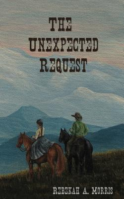 The Unexpected Request by Rebekah A. Morris