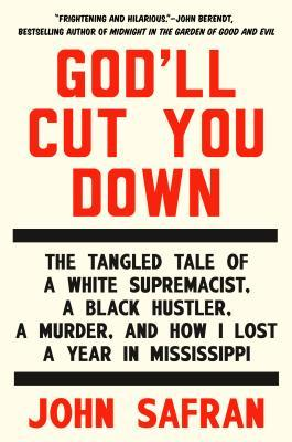 Godll Cut You Down: The Tangled Tale of a White Supremacist, a Black Hustler, a Murder, and How I Lost a Year in Mississippi