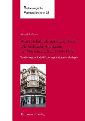 Wissenschaft ALS Nationaler Beruf. Die Serbische Akademie Der Wissenschaften 1944-1992: Tradierung Und Modifizierung Nationaler Ideologie