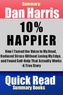 Summary: Dan Harris, 10% Happier: How I Tamed the Voice in My Head, Reduced Stress Without Losing My Edge, and Found Self-Help That Actually Works--A True Story