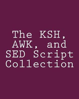 The Ksh, awk, and sed Script Collection: Mastering Unix Programming Through Practical Examples