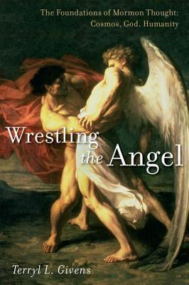 Wrestling the Angel: The Foundations of Mormon Thought: Cosmos, God, Humanity(Foundations of Mormon Thought and Practice)