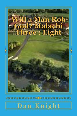 Will a Man Rob God? Malachi Three: Eight: The Book of Malachi and Third Chapter Revealed