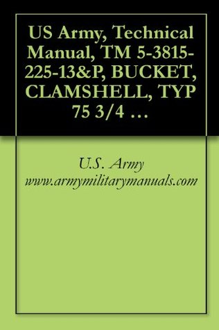 US Army, Technical Manual, TM 5-3815-225-13&P, BUCKET, CLAMSHELL, TYP 75 3/4 CU. YD. GENERAL PURPOSE INTERGY MODEL 34GP S (NSN 3815-01-249-4092), military manauals