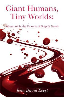 Giant Humans, Tiny Worlds: Adventures in the Universe of Graphic Novels: Adventures in the Universe of Graphic Novels