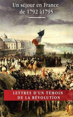 Lettres D'Un Temoin de La Revolution Francaise: Un Sejour En France de 1792 a 1795