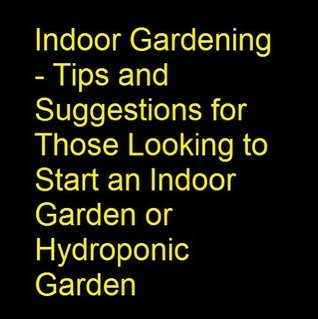 Quick and Easy Way to Indoor Gardening - Tips and Suggestions for Those Looking to Start an Indoor Garden or Hydroponic Garden