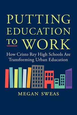 Putting Education to Work: How Cristo Rey High Schools Are Transforming Urban Education