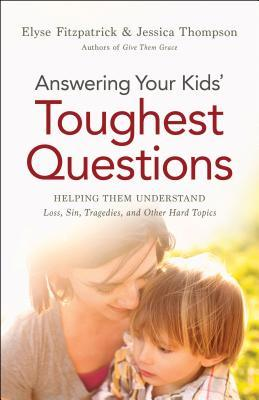 Answering Your Kids Toughest Questions: Helping Them Understand Loss, Sin, Tragedies, and Other Hard