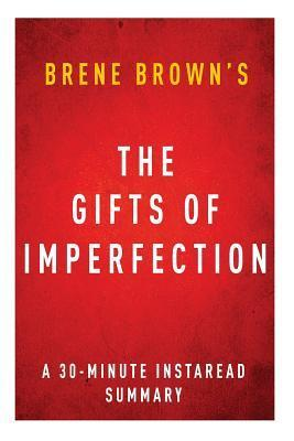 The Gifts of Imperfection by Brene Brown - A 30-Minute Instaread Summary: Let Go of Who You Think You're Supposed to Be and Embrace Who You Are