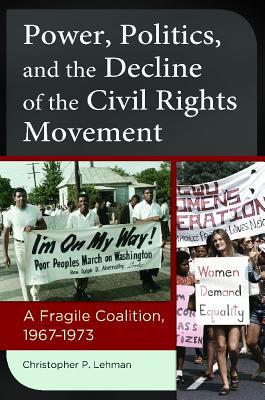 Power, Politics, and the Decline of the Civil Rights Movement: A Fragile Coalition, 1967� 1973