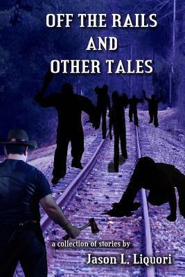 Off the Rails and Other Tales: A Collection of Short Stories by Jason Liquori