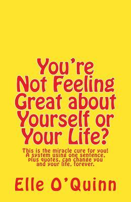 You're Not Feeling Great about Yourself or Your Life?: This Is the Miracle Cure for You! a System Using One Sentence Plus Quotes, Can Change You and Your Life, Forever.