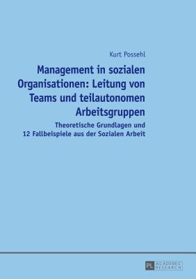 Management in Sozialen Organisationen: Leitung Von Teams Und Teilautonomen Arbeitsgruppen: Theoretische Grundlagen Und 12 Fallbeispiele Aus Der Sozialen Arbeit