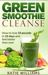 Green Smoothie Cleanse: How to lose 10 pounds in 10 days and feel better than ever