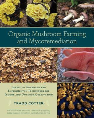 Organic Mushroom Farming and Mycoremediation: Simple to Advanced and Experimental Techniques for Indoor and Outdoor Cultivation