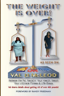 The Weight Is Over!: Release the Fat. Reclaim Your Health. Reach Your Ultimate Fitness & Life Goals