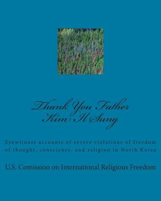 Thank You Father Kim Il Sung: Eyewitness Accounts of Severe Violations of Freedom of Thought, Conscience, and Religion in North Korea