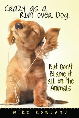 Crazy as a Run Over Dog . . . But Don't Blame It All on the Animals
