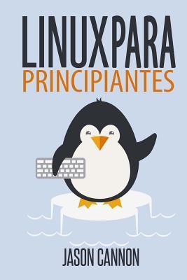 Linux Para Principiantes: Una Introduccion Al Sistema Operativo Linux y La Linea de Comandos par Jason Cannon