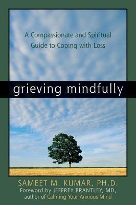 Grieving mindfully: a compassionate and spiritual guide to coping with loss by Sameet M. Kumar