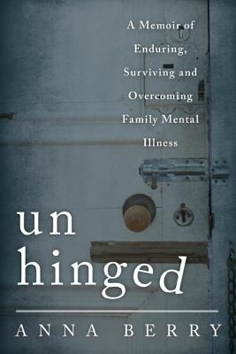 Unhinged: A Memoir of Enduring, Surviving and Overcoming Family Mental Illness