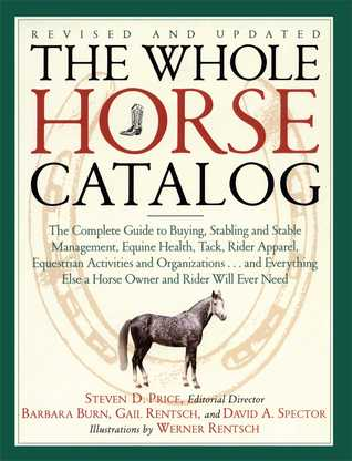 The Whole Horse Catalog: The Complete Guide to Buying, Stabling and Stable Management, Equine Health, Tack, Rider Apparel, Equestrian Activities and Organizations...and Everything Else a Horse Owner and Rider Will Ever Need