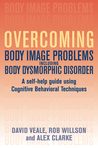 Overcoming Body Image Problems Including Body Dysmorphic Disorder: A Self-Help Guide Using Cognitive Behavioral Techniques