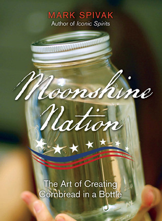 Ebook Moonshine Nation: The Art of Creating Cornbread in a Bottle by Mark Spivak TXT!