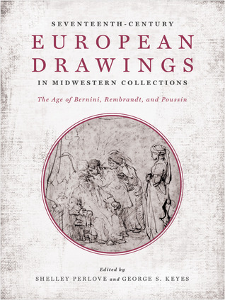Seventeenth-Century European Drawings in Midwestern Collections: The Age of Bernini, Rembrandt, and Poussin