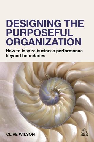 Designing the Purposeful Organization: How to Inspire Business Performance Beyond Boundaries