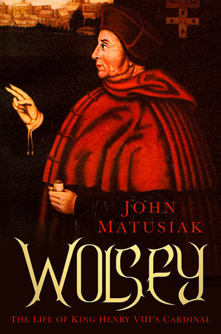 Wolsey: The Life of King Henry VIII's Cardinal